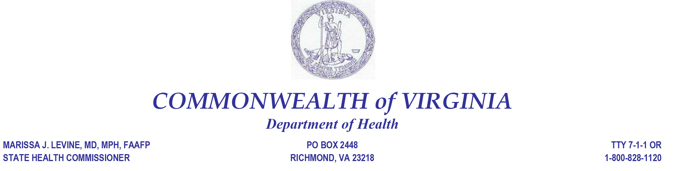 Seal of Virginia. Commonwealth of Virginia. Department of Health. Marissa J. Levine, MD, MPH, FAAFP. State Health Commissioner. PO BOX 2448 Richmond VA, 23218, TTY 9-1-1 or 1-800-828-1120.
