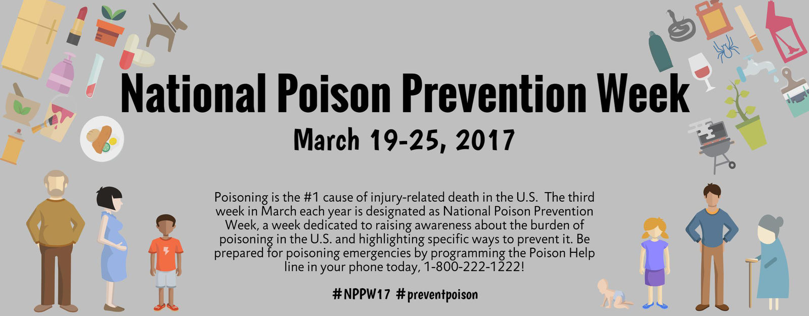 National Poison Prevention Week March 19-25, 2017 Poisoning is the #1 cause of injury-related death in the US. The third week in March each year is designated as National Poison Prevention Week, a week dedicated to raising awareness about the burden of poisoning in the US and highlighting the specific ways to prevent it.  Be prepared for poisoning emergencies by programming the Poison Help line in your phone today, 1-800-222-1222! #NPPW17 #preventpoison