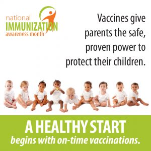 National Immunization Awareness Month. Vaccines give parents the safe proven power to protect their children. A Healthy Start begins with on-time vaccinations.