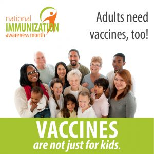 National Immunization Awareness Month. Adults Need Vaccines, too! Vaccines are not just for kids.