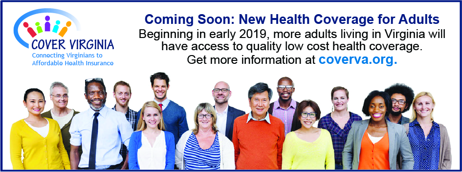 Cover Virginia. Connecting Virginians to Affordable Health Insurance. Coming soon: New Health Coverage for Adults. Beginning in early 2019, more adults living in Virginia will have access to quality low cost health coverage. Get more information at coverva.org