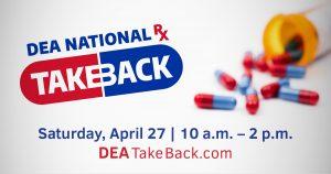 DEA National RX TakeBack. Saturnday, April 27 | 10a.m.-2p.m. DEATakeBack.com
