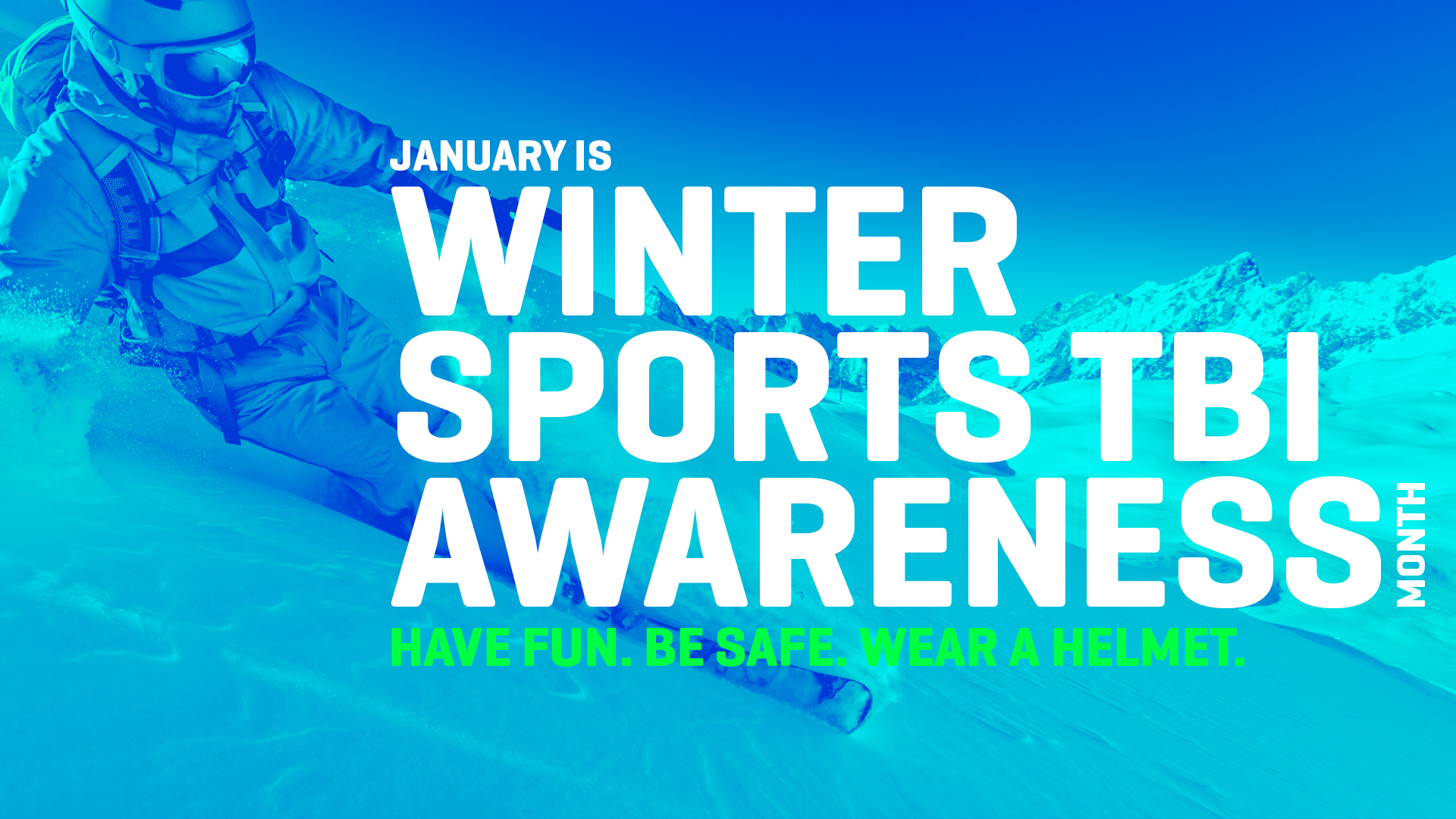 Photo: Person snowboarding Text: January is Winter Sports TBI Awareness Month Have Fun. Be Safe. Wear a Helmet.