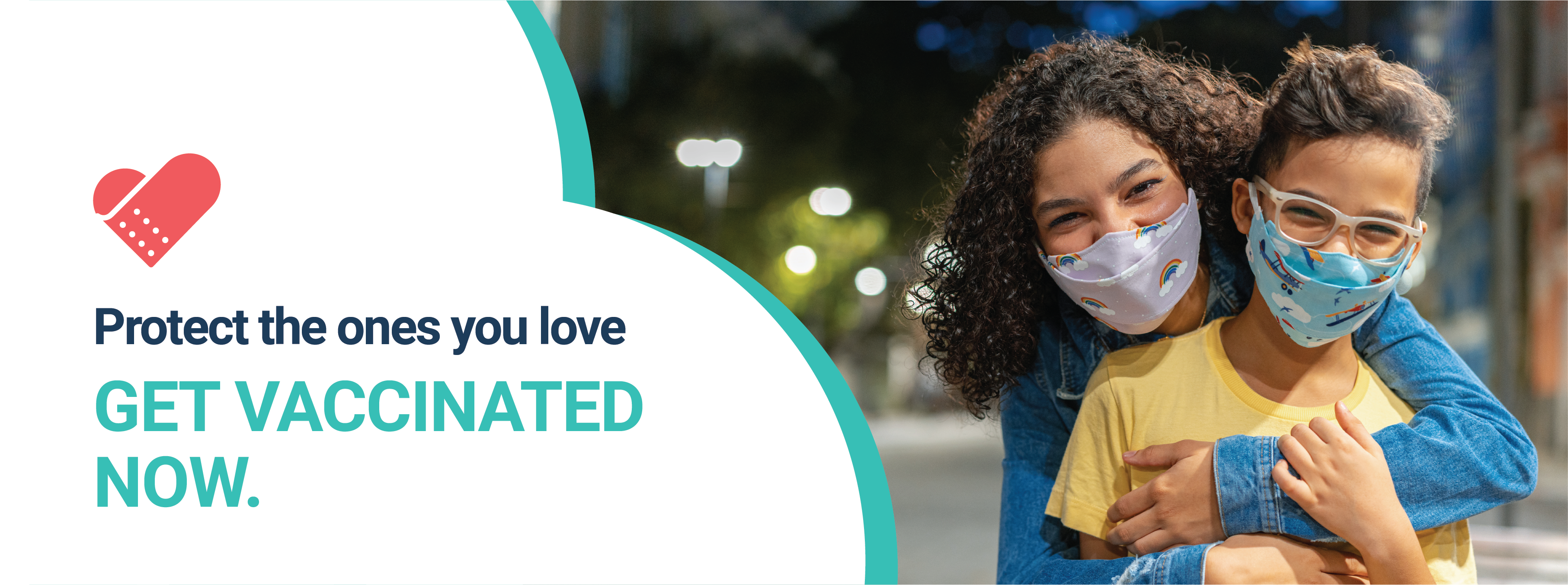 """Picture of a young Latina mother hugging her 10-year old daughter. They are outdoors and they both wear masks that cover their mouths. They seem to be smiling. On the right, an inverted heart design pattern with the campaign logo at the top, a band-aid in the form of a heart, and the words """"Protect the ones you love. Get Vaccinated Now."""