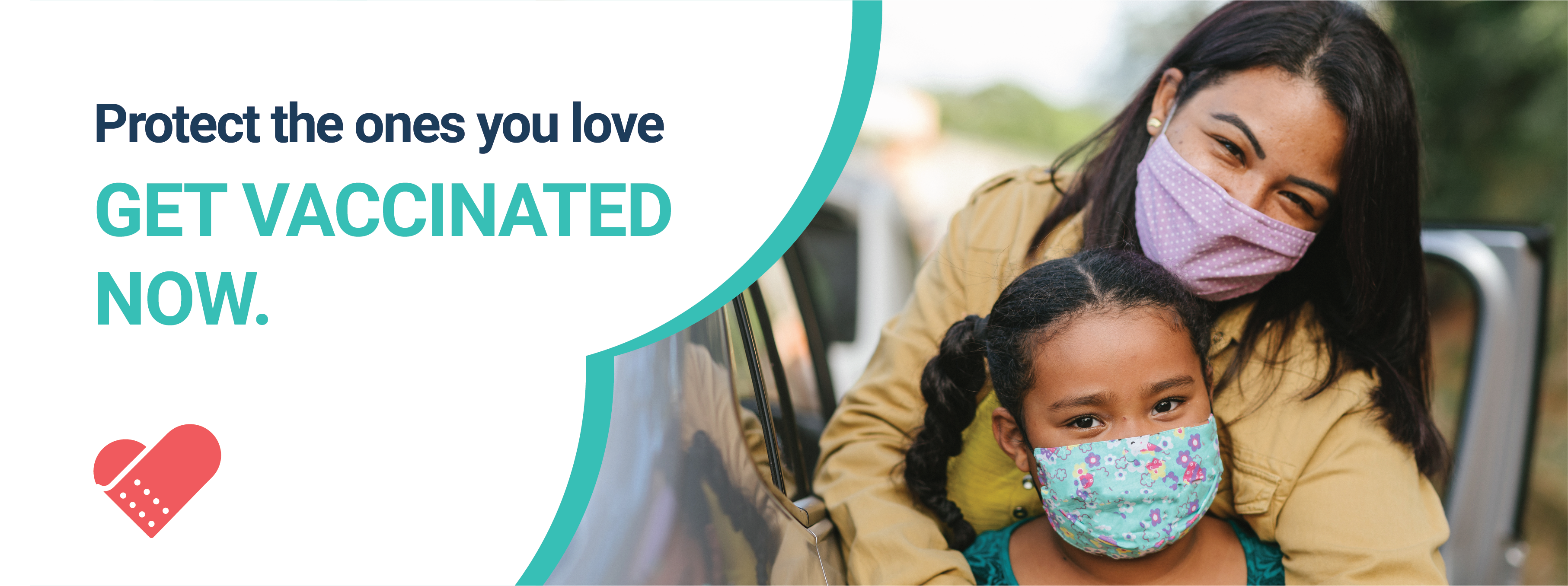 """Picture of a mixed race or latina mother, outside of her car, hugging her 8-year old daughter. They both wear face masks and seem to be smiling. On the right, an inverted heart design pattern with the words """"Protect the ones you love. Get Vaccinated Now."""". At the bottom, the campaign logo, a band-aid in the form of a heart."""