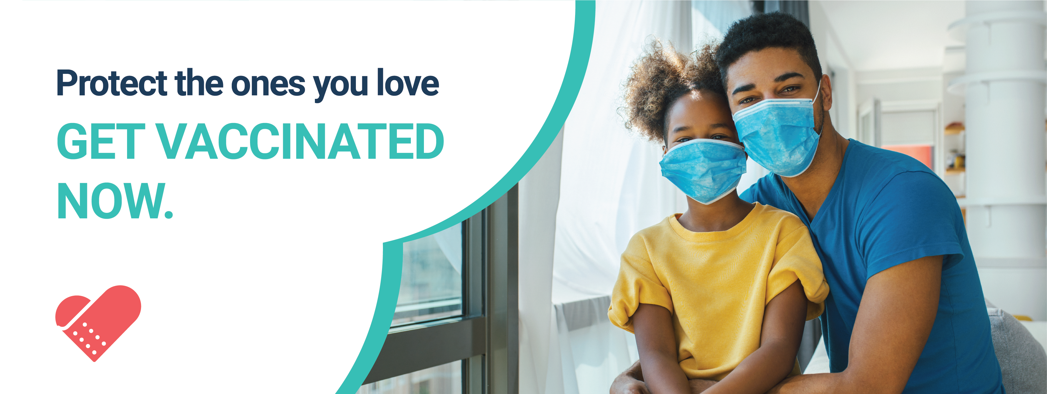 """Picture of a young African America father sitting on a couch, by the window. He hugs his 12-year old daughter. They both wear face masks and seem to be smiling. On the right, an inverted heart design pattern with the words """"Protect the ones you love. Get Vaccinated Now."""". At the bottom, the campaign logo, a band-aid in the form of a heart."""