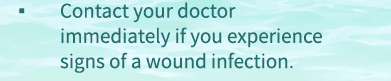 Contact your doctor immediately if you experience signs of a wound infection.