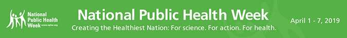 National Public Health Week. Creating the Healthiest Nation: For science. For action. For health. April 1-7, 2019