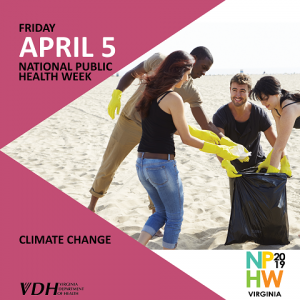 Friday,. April 5. National Public Health Week. Climate Change. NPHW 2019 Virginia. Virginia Department of Health. Group of people cleaning up a beach.