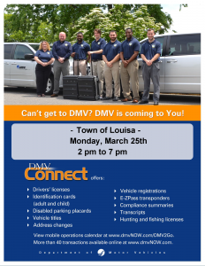 Can't get to DMV? DMV is coming to You! Town of Louisa. Monday, March 25th. 2pm to 7pm. DMV connect offers: drivers' licenses, identification cards (adult and child), disabled parking placards, vehicle titles, address chances, vehicle registrations, E-ZPass transponders, Compliance summaries, transcripts, hunting and fishing licenses. View mobile operations calendar at www.dmvnow.com/DMV2Go. More than 40 transactions available online at www.dmvNOW.com. Department of Motor Vehicles.