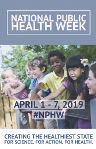 National Public Health Week. April 1-7, 2019 #NPHW Creating the Helathiest State. For Science, For Action. For Health.