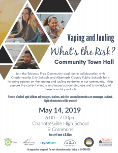Vaping and Juuling. What's the Risk? community town hall. join the tobacco free community coalition in collaboration with Charlottesville city schools and albemarle county public schools for a listening session on the vaping and juuling epidemic in our community. Help explore the current climate and issues surrounding use and knowledge of these harmful products. parents of school-aged children and teenagers, teachers and other community members are encouraged to attend. light refreshments will be provided. May 14, 2019. 6:00 -7:00pm. Charlottesville high school. b commons. doors will open at 5:30pm. no registration is required. For more information contact Lindsay at 434-243-0433.